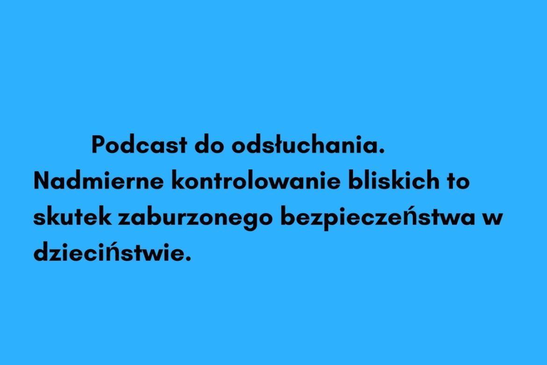 Podcast.Nadmierne poczucie kontroli u dorosłych to skutek zaburzonego bezpieczeństwa w dzieciństwie.